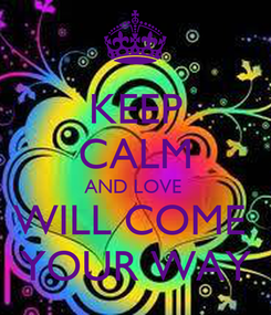 Poster: KEEP CALM AND LOVE  WILL COME  YOUR WAY
