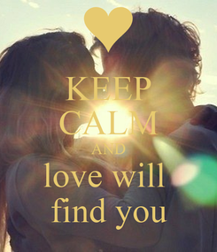 Poster: KEEP CALM AND love will  find you