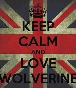 Poster: KEEP CALM AND LOVE WOLVERINE