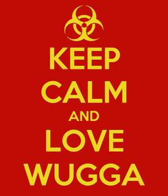 Poster: KEEP CALM AND LOVE WUGGA