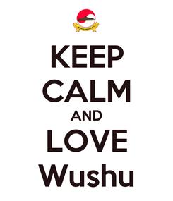 Poster: KEEP CALM AND LOVE Wushu