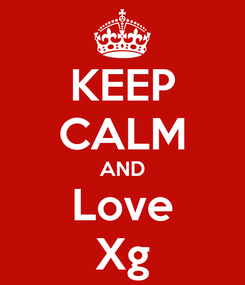Poster: KEEP CALM AND Love Xg