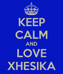 Poster: KEEP CALM AND LOVE XHESIKA