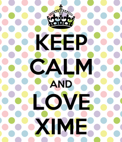 Poster: KEEP CALM AND LOVE XIME