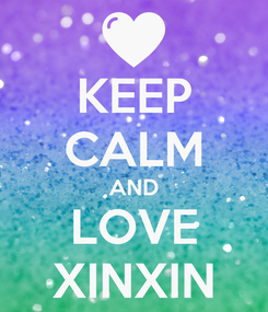 Poster: KEEP CALM AND LOVE XINXIN