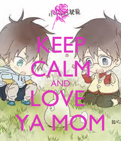 Poster: KEEP CALM AND LOVE  YA MOM