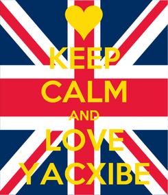 Poster: KEEP CALM AND LOVE YACXIBE