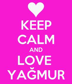 Poster: KEEP CALM AND LOVE  YAĞMUR