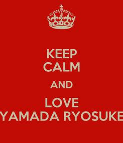 Poster: KEEP CALM AND LOVE YAMADA RYOSUKE