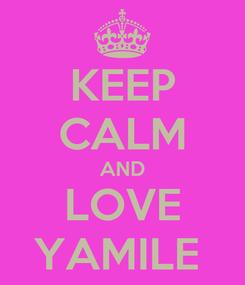 Poster: KEEP CALM AND LOVE YAMILE