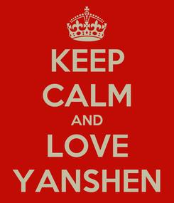 Poster: KEEP CALM AND LOVE YANSHEN