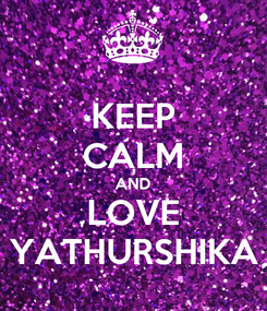 Poster: KEEP CALM AND LOVE YATHURSHIKA