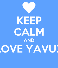 Poster: KEEP CALM AND LOVE YAVUZ