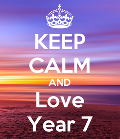 Poster: KEEP CALM AND Love Year 7