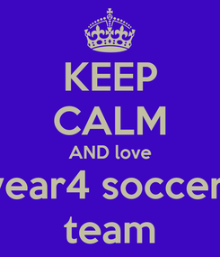 Poster: KEEP CALM AND love year4 soccer  team