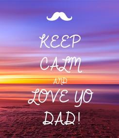 Poster: KEEP CALM AND LOVE YO DAD!