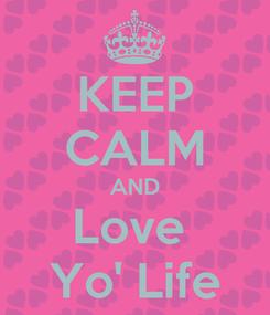 Poster: KEEP CALM AND Love  Yo' Life