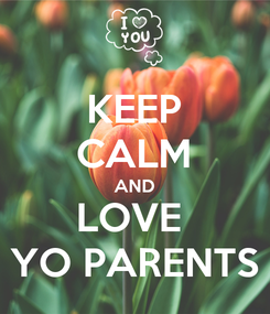Poster: KEEP CALM AND LOVE  YO PARENTS