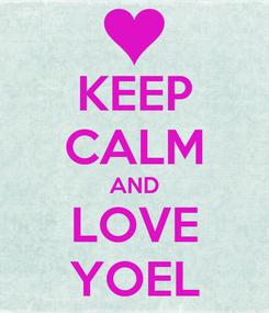 Poster: KEEP CALM AND LOVE YOEL