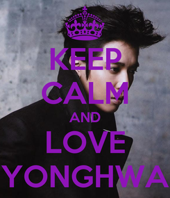 Poster: KEEP CALM AND LOVE YONGHWA