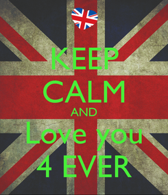 Poster: KEEP CALM AND Love you 4 EVER