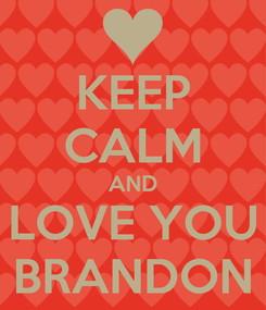 Poster: KEEP CALM AND LOVE YOU BRANDON