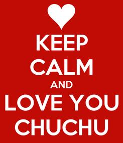 Poster: KEEP CALM AND LOVE YOU CHUCHU