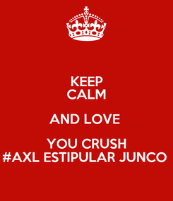 Poster: KEEP CALM AND LOVE  YOU CRUSH #AXL ESTIPULAR JUNCO