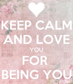 Poster: KEEP CALM AND LOVE YOU FOR  BEING YOU