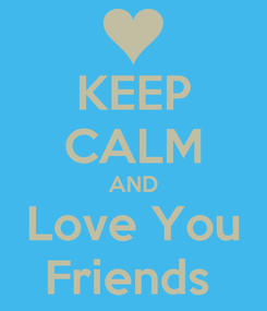 Poster: KEEP CALM AND Love You Friends