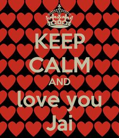 Poster: KEEP CALM AND love you Jai