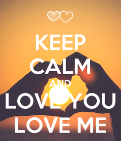 Poster: KEEP CALM AND LOVE YOU LOVE ME