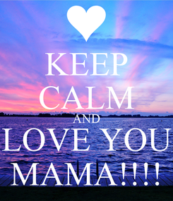 Poster: KEEP CALM AND LOVE YOU MAMA!!!!