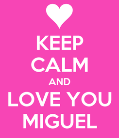 Poster: KEEP CALM AND LOVE YOU MIGUEL