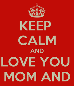 Poster: KEEP  CALM AND LOVE YOU  MOM AND