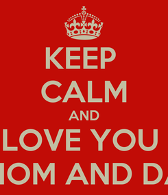 Poster: KEEP  CALM AND LOVE YOU  MOM AND DA