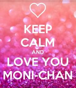 Poster: KEEP CALM AND LOVE YOU MONI-CHAN