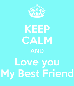 Poster: KEEP CALM AND Love you My Best Friend