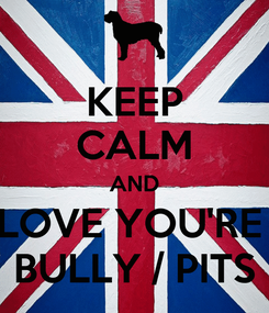 Poster: KEEP CALM AND LOVE YOU'RE  BULLY / PITS