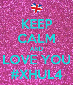Poster: KEEP CALM AND LOVE YOU #XHUL4