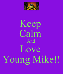Poster: Keep  Calm  And  Love  Young Mike!!