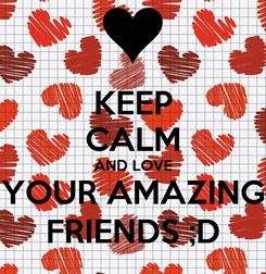 Poster: KEEP CALM AND LOVE YOUR AMAZING FRIENDS ;D