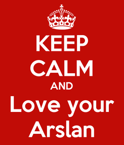 Poster: KEEP CALM AND Love your Arslan
