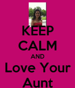 Poster: KEEP CALM AND Love Your Aunt