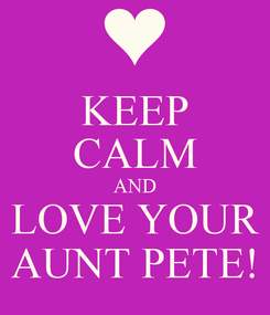 Poster: KEEP CALM AND LOVE YOUR AUNT PETE!