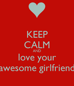 Poster: KEEP CALM AND love your awesome girlfriend
