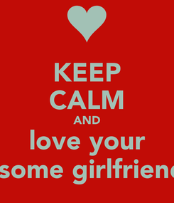Poster: KEEP CALM AND love your awesome girlfriend <3