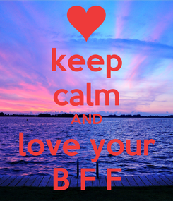 Poster: keep calm AND love your B F F