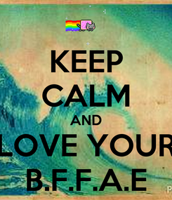 Poster: KEEP CALM AND LOVE YOUR B.F.F.A.E