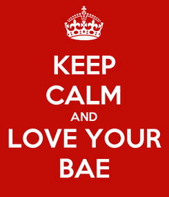Poster: KEEP CALM AND LOVE YOUR BAE